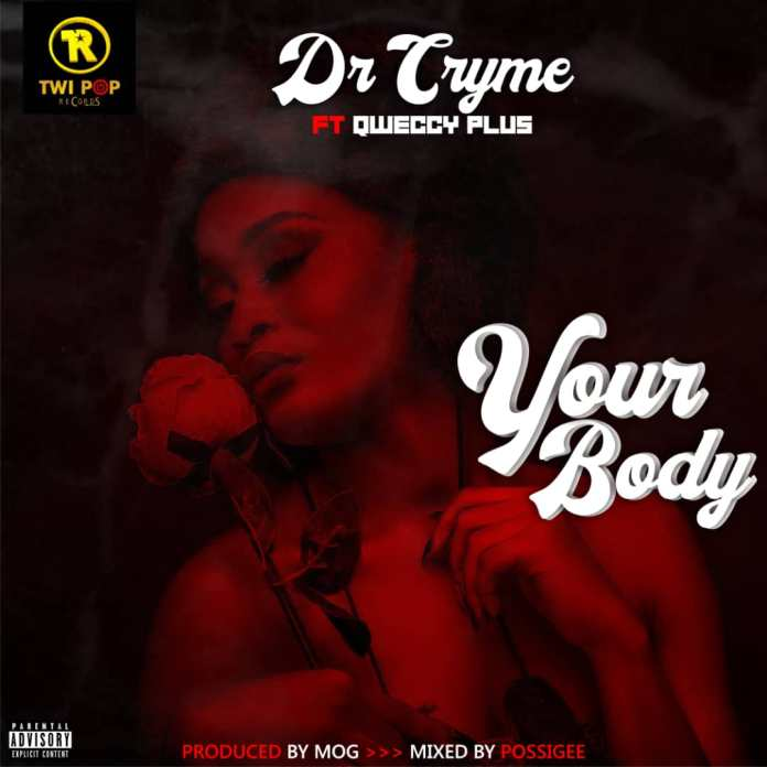 Dr Cryme – Your Body ft. Qweccy Plus (Prod by MOG Beatz)