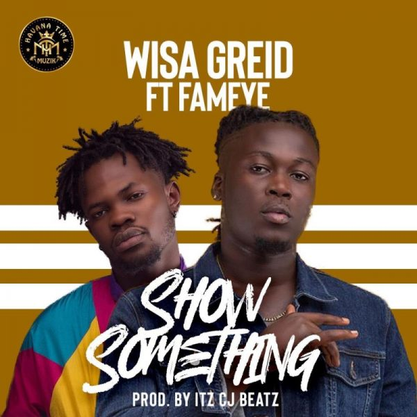 Wisa Greid – Show Something ft. Fameye (Prod. By Itz CJ Beatz)