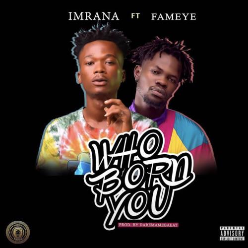 Imrana ft. Fameye – Who Born You (Prod. by Daremamebeat)