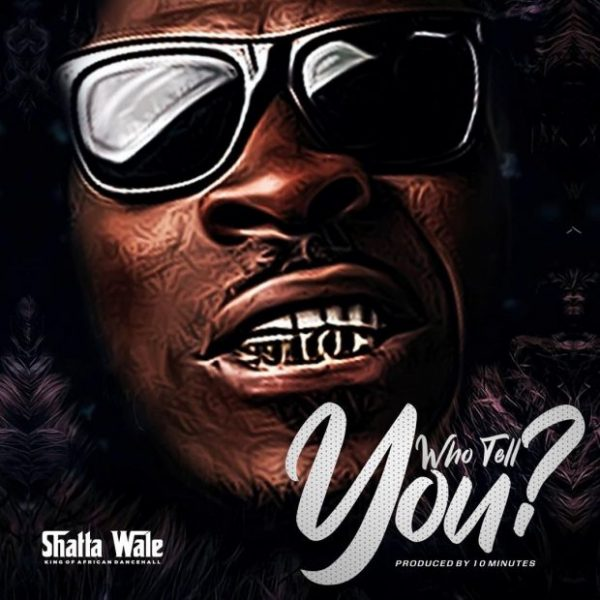 Shatta Wale Who Tell You