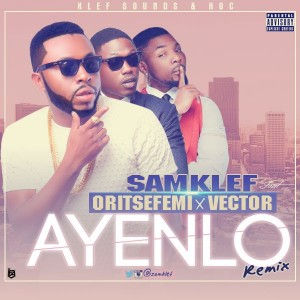 Samklef – Ayenlo (Remix) ft. Vector x Oritse Femi