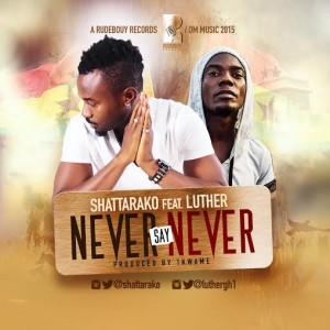 Shatta Rako - Never Say Never (Ft. Luther) (prod. by 1kwame)
