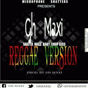 Gh Maxi - Shatta Wale Baby Chop Kiss(Reggae Version)