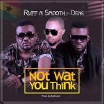 Ruff N Smooth – Not What You Think (Feat Deng) (Prod By Ephraim)