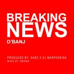 D'Banj – Breaking News (Prod. By Sarz & DJ Maphorisa)