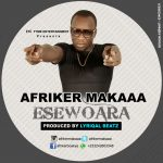 Afriker Makaa – EseWoara (Prod.By Lyriqal Beatz)