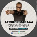 Afriker Makaa – EseWoara (Prod.By Lyriqal Beatz)