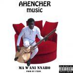 Ahencher – Ma w'ani nnaho (Prod by Cybee)