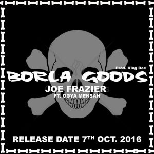 joe-fraizer-borla-goods-feat-ogya-mensah-prod-by-king-dee