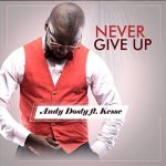 Andy Dosty ft. Kesse – Never Give up