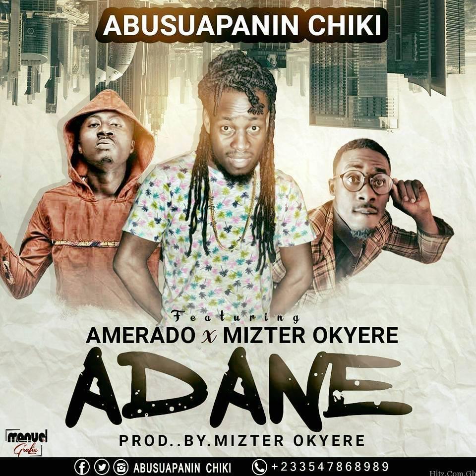 Abusuapanin Chiki - Adane (Ft. Amerado X Mizter Okyere) (Prod. by Mizter Okyere)