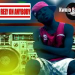 Kwojo Boakye – Don't Rely On Anybody (Mixed By Lazzy Beatz)