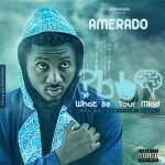 Amerado – What Be Your Mind(Prod.by Lawrence Beatz)