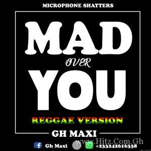 Download Gh Maxi - Mad Over You (Reggae Version) | HitxGh Com