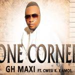 Gh Maxi – One Corner Ft. Cwesi K x Amos (Prod by Gh Maxi)
