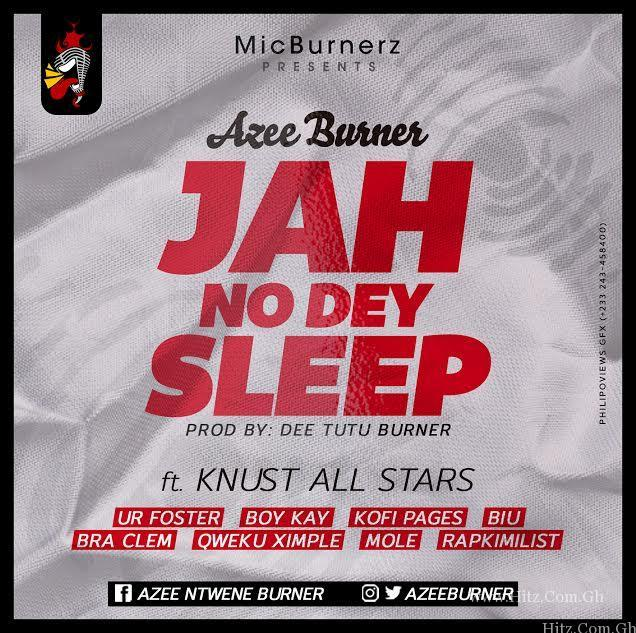 A-Zee Burner ft KNUST All Stars – Jah No Dey Sleep (Prod. by Dee Tutu)
