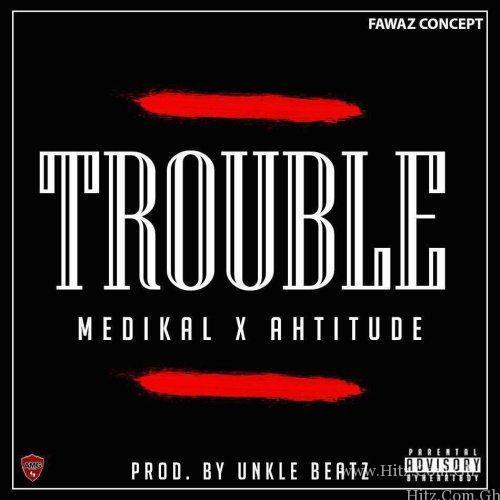 Medikal – Trouble Ft. Ahtitude (Prod. by UnkleBeatz)