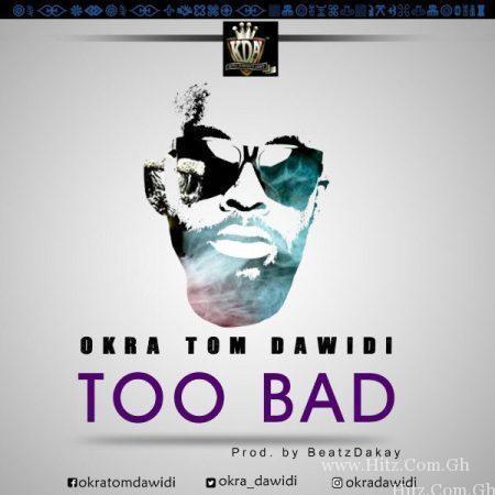 Okra Tom Dawidi – Too Bad (Prod. by Beatz Dakay)