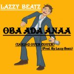 Lazzy Beatz – Oba Ada Anaa(Taking Over Cover)(Prod. By Lazzy Beatz)