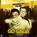 Uche Nice Guy – Go Gaga (Feat. Eze) Prod. By Appietus)