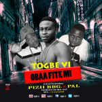 Togbe Vi – Obaa Fite Mi (Ft. Pizii BBG & Pal) (Prod. By BY Mr. GAF)