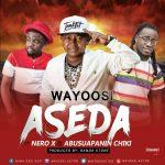 Wayoosi – Aseda (ft Nero-X & Abusuapanin Chiki) (Prod. By Randa Stone)