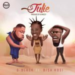 D-Black – Julie ft Bisa Kdei (Prod. by DJ Breezy)