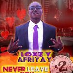 Loxzy Afriyay – Never Leave You (Prod. By Legend Beat)