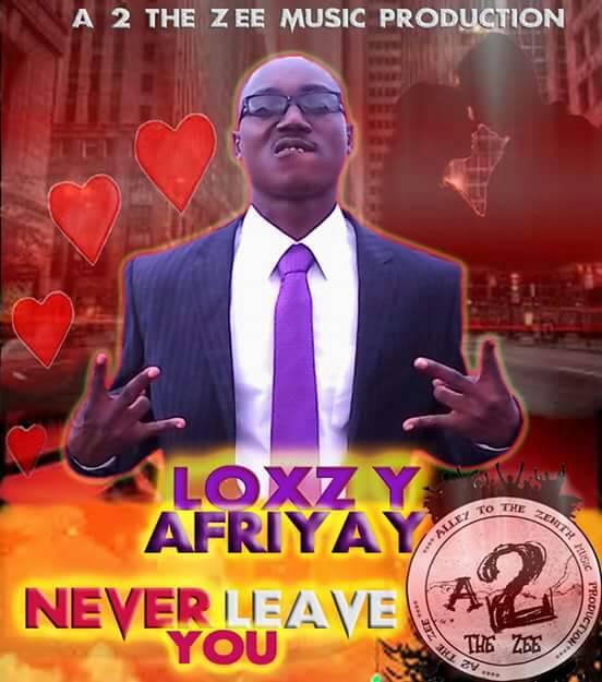 Loxzy Afriyay – Never Leave You (Prod. By Legend Beat)