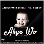 Abusuapanin Chiki ft Mr J Deedew – Ahye Wo (E Dey Pain U)