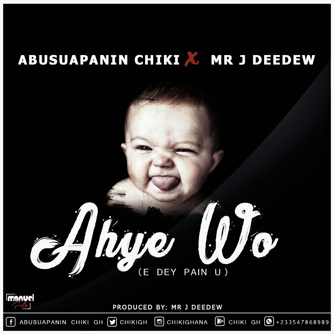 Abusuapanin Chiki ft Mr J Deedew - Ahye Wo (E Dey Pain U)