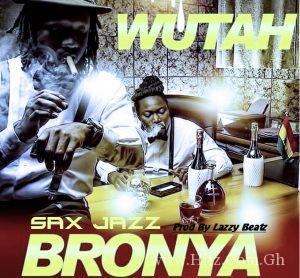 Wutah – Bronya (Sax Jazz)(Prod. By Lazzy Beatz)