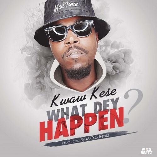 Kwaw Kese - What Dey Happen (Prod. by MOG Beatz)