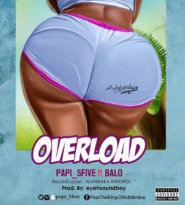 Papi (5Five) feat. Balo – Over Load (Prod. by Eyoh Soundboy)