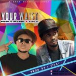 Pierce Marni ft Tipcy – Your Waist (Prod By Tipcy)