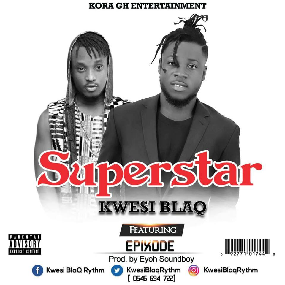 Kwesi Blaq ft Epixode – SuperStar (Prod.by Eyoh Soundboy)