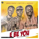 Amerado X Dee Tutu X Qweku Ximple – E Be You(Prod.by MicBurnerz Music)