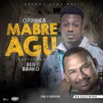 Opanka feat. Ben Brako – Mabre Agu (Prod. by Qwesi King)