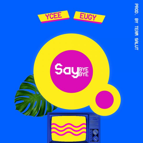Ycee Ft. Eugy - Say Bye Bye (Prod. By Team Salut)