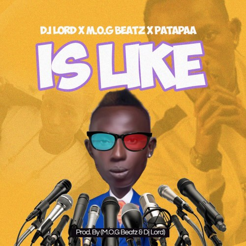 DJ Lord x M.O.G Beatz x Patapaa – Is Like (Prod. By DJ Lord & MOG Beatz)