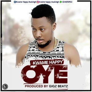 Kwame Happy – Oye (Prod. By Gigz Beatz)