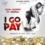 Pope Skinny – I Go Pay ft. Medikal (Prod. by BeatBoss Tims)