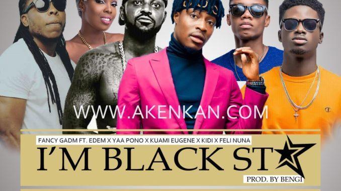 Fancy Gadam – I'm Black Star ft. Yaa Pono x Edem x Kuame Eugene x Kidi x Adina x Feli Nuna