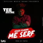 Tee Rhyme – Edey Funny Me Serf (Audio & Video)