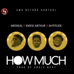 Medikal x Kwesi Arthur & Ahtitude – How Much (Prod. by Unklebeatz)