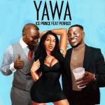 Ice Prince – Yawa ft. Peruzzi (Prod. by Fresh)