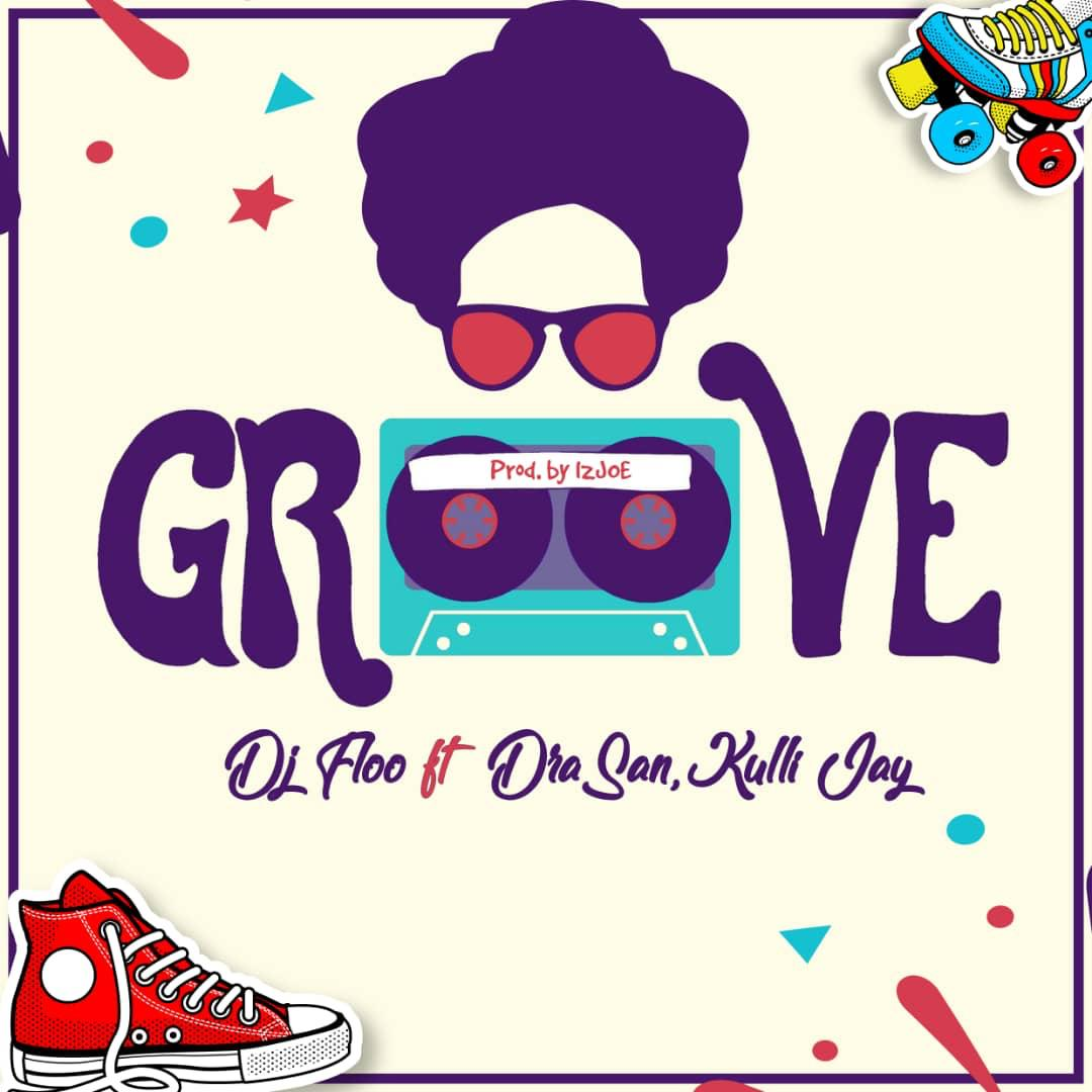 Dj Floo ft DraSan x Kulli Jay – Groove (Prod By IzJOE Beatz)