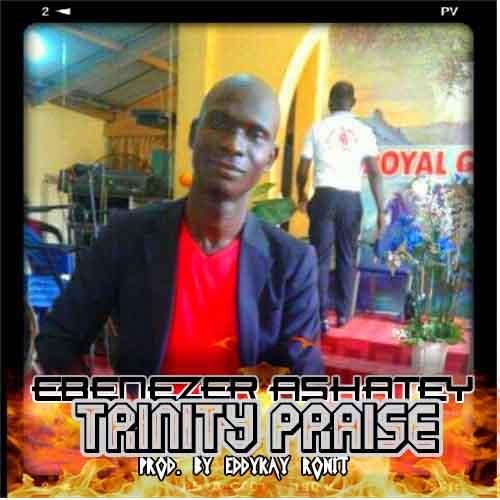 Ebenezer Ashatey - Trinity Praise (Prod. By Eddykay Ronit)