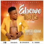 Danso Abiam – Ebewo Wofie Ft. Donzy (Prod. By Big Mix)