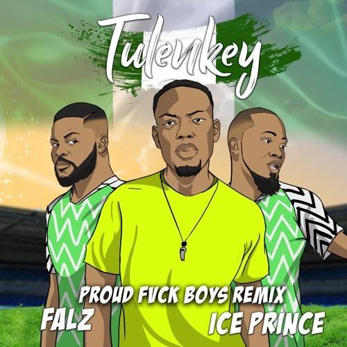 Tulenkey – Proud Fvck Boys remix (Naija version) feat. Falz, Ice Prince